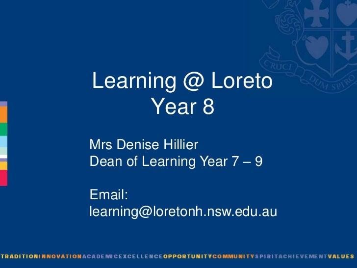 Learning @ Loreto      Year 8Mrs Denise HillierDean of Learning Year 7 – 9Email:learning@loretonh.nsw.edu.au
