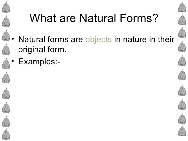 What are Natural Forms?• Natural forms are objects in nature in their  original form.• Examples:-