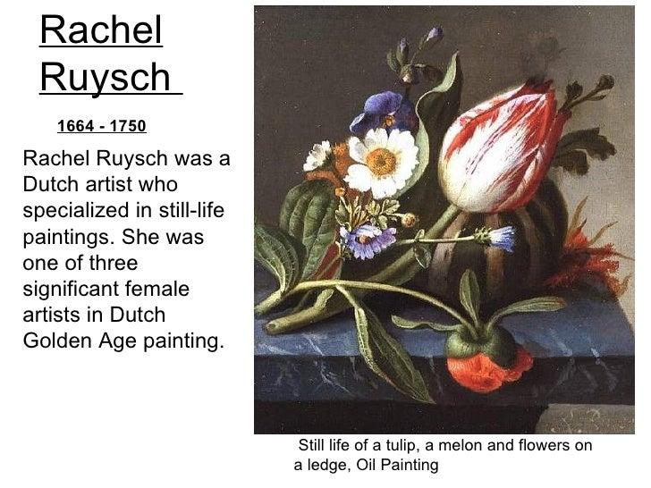 Rachel Ruysch    1664 - 1750Rachel Ruysch was aDutch artist whospecialized in still-lifepaintings. She wasone of threesign...