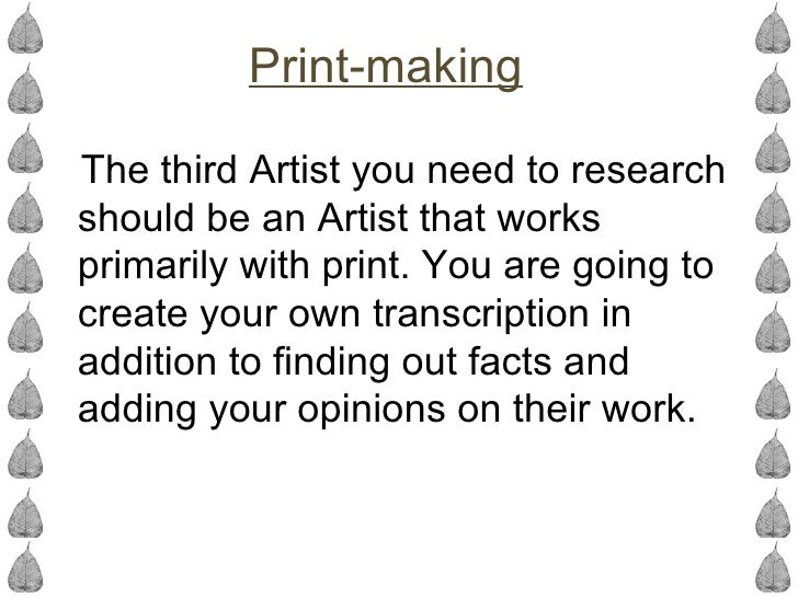 Print-makingThe third Artist you need to researchshould be an Artist that worksprimarily with print. You are going tocreat...