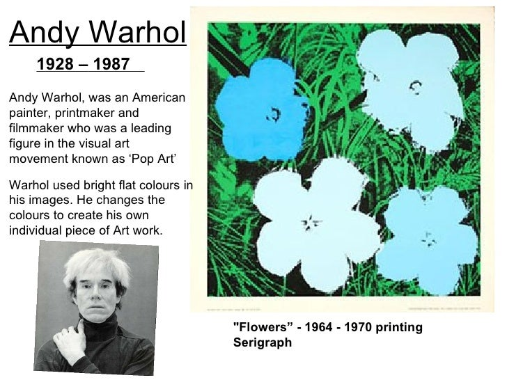Andy Warhol     1928 – 1987Andy Warhol, was an Americanpainter, printmaker andfilmmaker who was a leadingfigure in the vis...