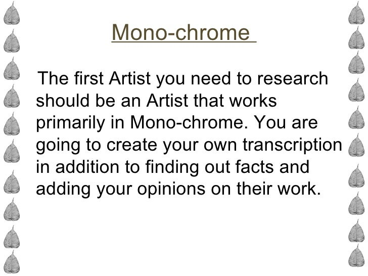Mono-chromeThe first Artist you need to researchshould be an Artist that worksprimarily in Mono-chrome. You aregoing to cr...