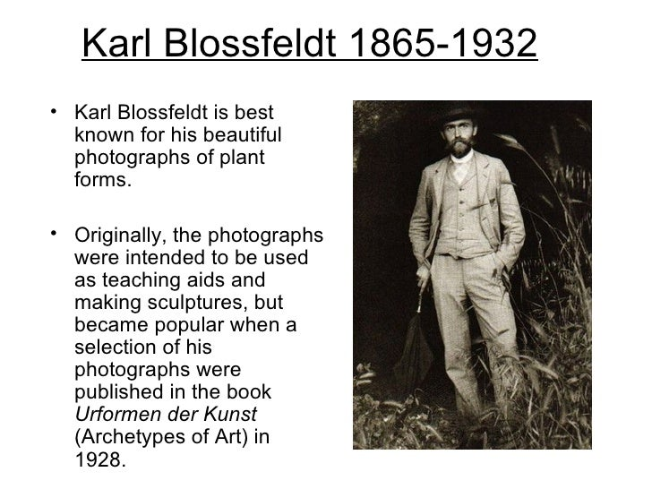 Karl Blossfeldt 1865-1932• Karl Blossfeldt is best  known for his beautiful  photographs of plant  forms.• Originally, the...