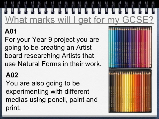 What marks will I get for my GCSE? A01 For your Year 9 project you are going to be creating an Artist board researching Ar...