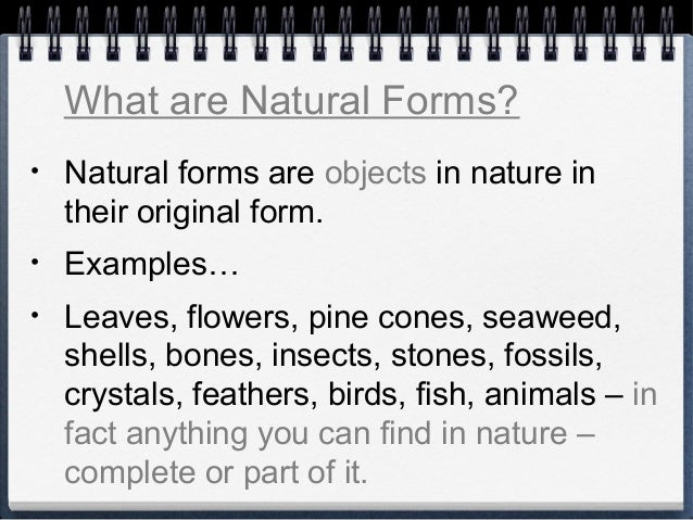 • Natural forms are objects in nature in their original form. • Examples… • Leaves, flowers, pine cones, seaweed, shells, ...