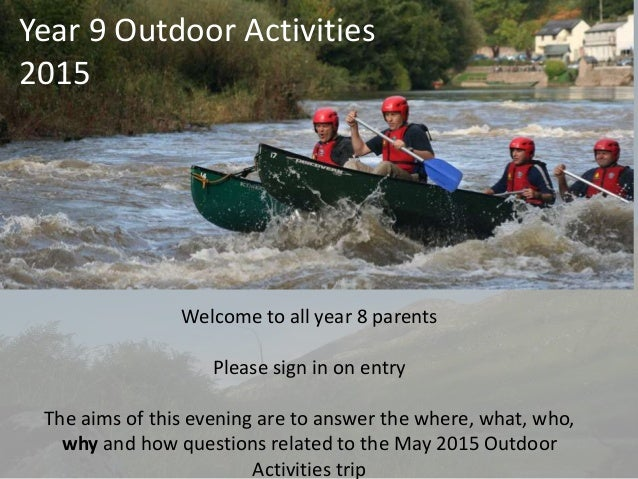 Year 9 Outdoor Activities 2015 Welcome to all year 8 parents Please sign in on entry The aims of this evening are to answe...