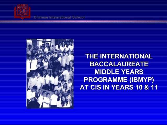 Chinese International School THE INTERNATIONAL BACCALAUREATE MIDDLE YEARS PROGRAMME (IBMYP) AT CIS IN YEARS 10 & 11