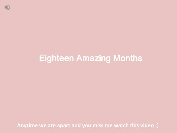 Eighteen Amazing MonthsAnytime we are apart and you miss me watch this video :)