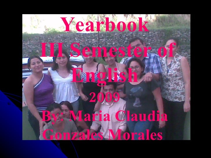 Yearbook III Semester of English 2009 By: Maria Claudia Gonzales Morales