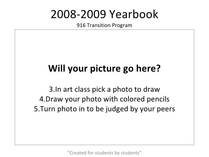 """2008-2009 Yearbook """" Created for students by students"""" <ul><li>Will your picture go here? </li></ul><ul><li>In art class p..."""