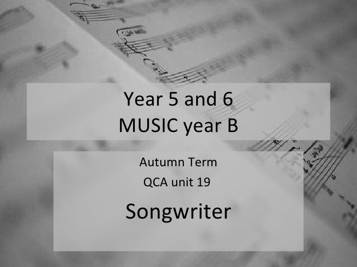 Year 5 and 6 MUSIC year B Autumn Term QCA unit 19  Songwriter