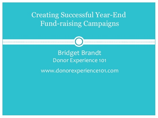 Bridget Brandt Donor Experience 101 www.donorexperience101.com Creating Successful Year-End Fund-raising Campaigns