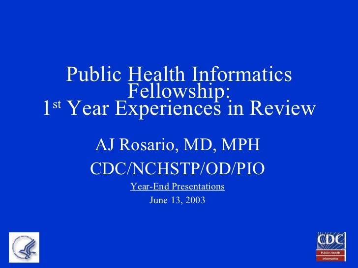 Public Health Informatics Fellowship: 1 st  Year Experiences in Review <ul><li>AJ Rosario, MD, MPH </li></ul><ul><li>CDC/N...