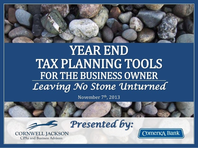 YEAR END TAX PLANNING TOOLS FOR THE BUSINESS OWNER  Leaving No Stone Unturned November 7th, 2013  Presented by: