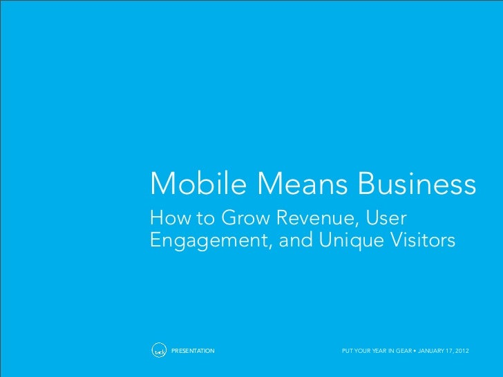 Mobile Means BusinessHow to Grow Revenue, UserEngagement, and Unique Visitors  PRESENTATION     PUT YOUR YEAR IN GEAR • JA...