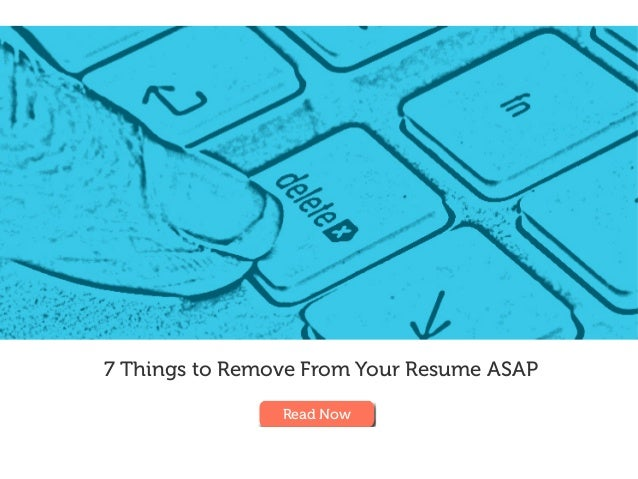 7 Things to Remove From Your Resume ASAP Read Now