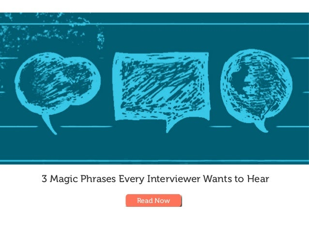 3 Magic Phrases Every Interviewer Wants to Hear Read Now
