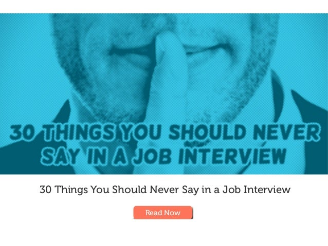 30 Things You Should Never Say in a Job Interview Read Now
