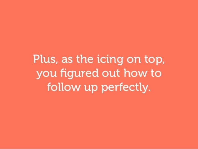 Plus, as the icing on top, you figured out how to follow up perfectly.