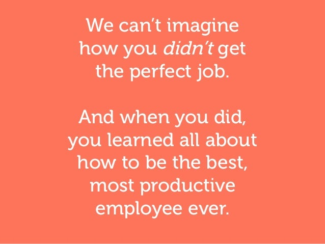 We can't imagine how you didn't get the perfect job. And when you did, you learned all about how to be the best, most prod...