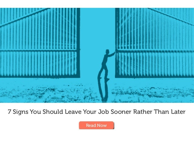 7 Signs You Should Leave Your Job Sooner Rather Than Later Read Now