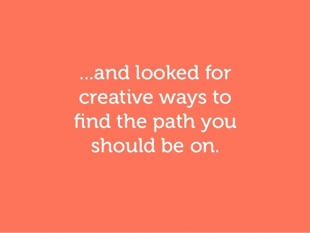 ...and looked for creative ways to find the path you should be on.