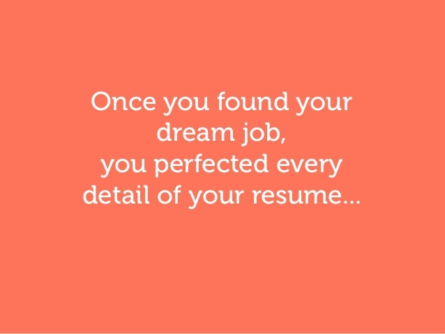 Once you found your dream job, you perfected every detail of your resume...