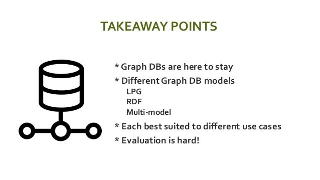 TAKEAWAY POINTS  * Graph DBs are here to stay  * Different Graph DB models  LPG  RDF  Multi-model  * Each best suite...