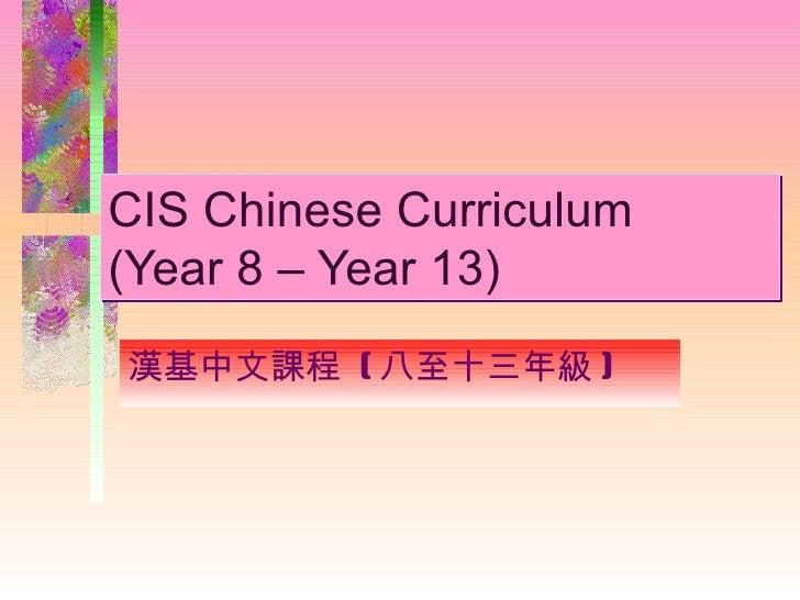 CIS Chinese Curriculum  (Year 8 – Year 13) 漢基中文課程  ( 八至十三年級 )