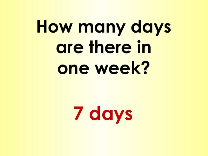 How many days are there in one week? 7 days