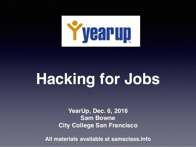 Hacking for Jobs YearUp, Dec. 6, 2016 Sam Bowne City College San Francisco All materials available at samsclass.info