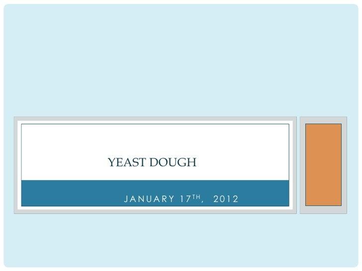 YEAST DOUGH J A N U A R Y 1 7 TH,   2012