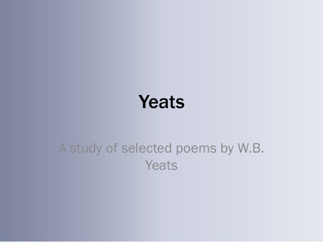 YeatsA study of selected poems by W.B.               Yeats