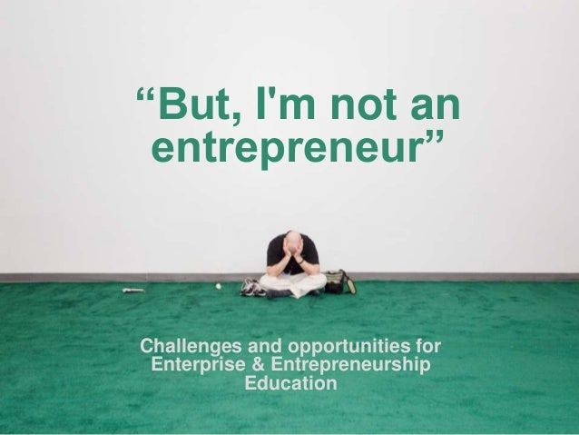 """But, Im not anentrepreneur""Challenges and opportunities forEnterprise & EntrepreneurshipEducation"