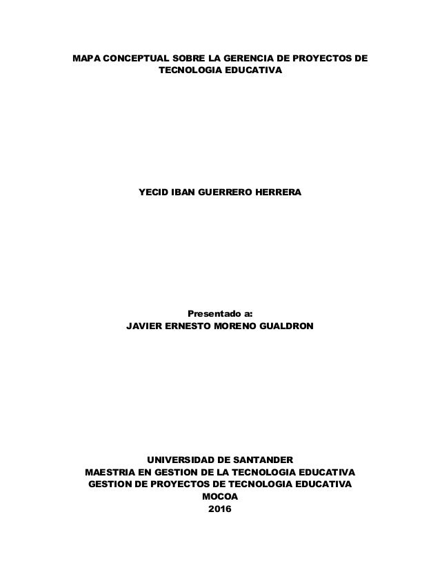 MAPA CONCEPTUAL SOBRE LA GERENCIA DE PROYECTOS DE TECNOLOGIA EDUCATIVA YECID IBAN GUERRERO HERRERA Presentado a: JAVIER ER...