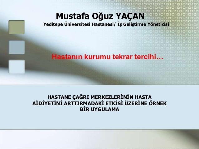 Mustafa Oğuz YAÇAN   Yeditepe Üniversitesi Hastanesi/ Ġş Geliştirme Yöneticisi      Hastanın kurumu tekrar tercihi…     HA...