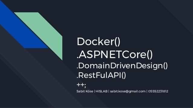 Docker() .ASPNETCore() .DomainDrivenDesign() .RestFulAPI() ++; Sabit Köse   HISLAB   sabit.kose@gmail.com   05552231812
