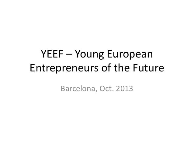 YEEF – Young European  Entrepreneurs of the Future  Barcelona, Oct. 2013