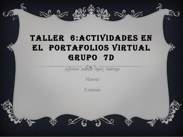 TALLER 6:ACTIVIDADES EN EL PORTAFOLIOS VIRTUAL GRUPO 7D yefferson nicolas lopez buitrago  Mawrici Estefania
