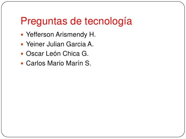 Preguntas de tecnología<br />Yefferson Arismendy H.<br />Yeiner Julian Garcia A.<br />Oscar León Chica G.<br />Carlos Mari...