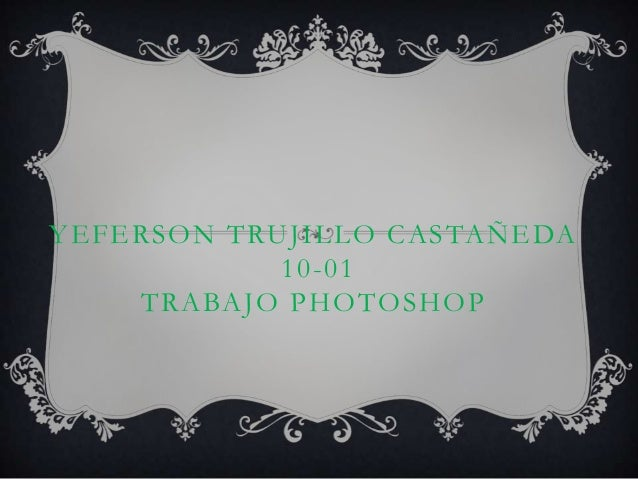 YEFERSON TRUJILLO CASTAÑEDA            10-01    TRABAJO PHOTOSHOP