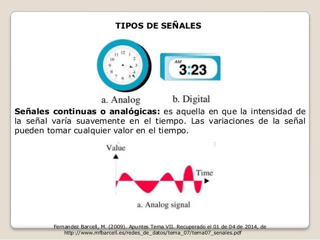 TIPOS DE SEÑALES  Señales continuas o analógicas: es aquella en que la intensidad de  la señal varía suavemente en el tiem...