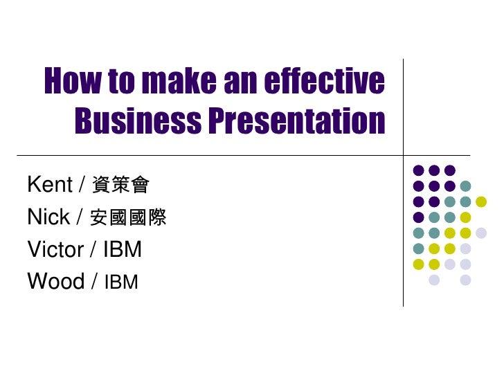 How to make an effective Business Presentation<br />Kent / 資策會<br />Nick / 安國國際<br />Victor / IBM<br />Wood / IBM<br />