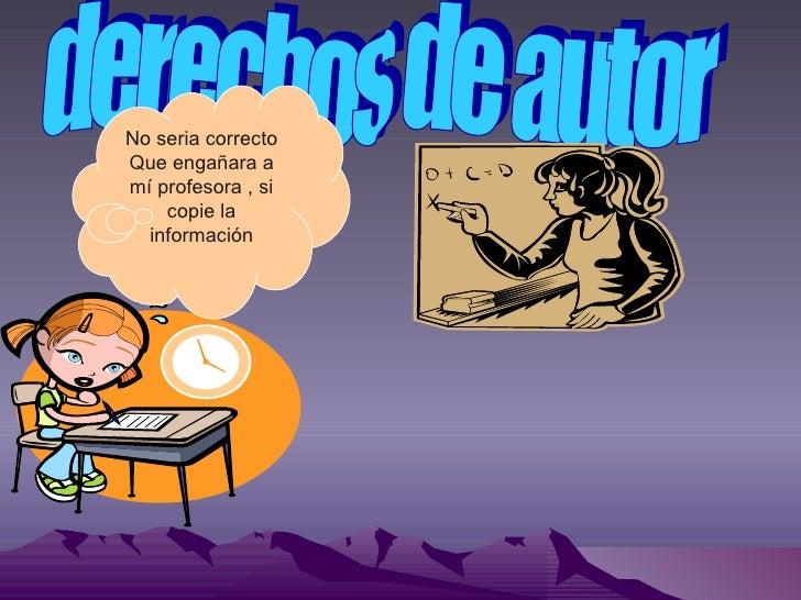 derechos de autor No seria correcto Que engañara a mí profesora , si copie la información
