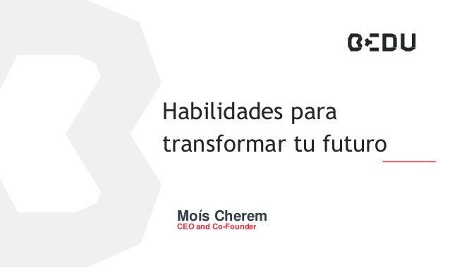 Habilidades para transformar tu futuro Moís Cherem CEO and Co-Founder