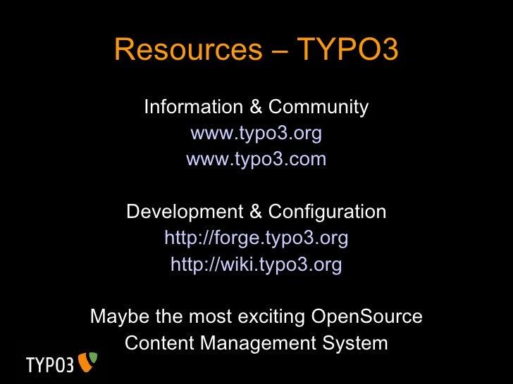 Resources – TYPO3 <ul><li>Information & Community </li></ul><ul><li>www.typo3.org </li></ul><ul><li>www.typo3.com </li></u...
