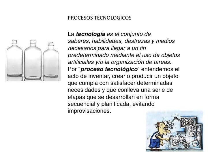 PROCESOS TECNOLOGICOSLa tecnología es el conjunto desaberes, habilidades, destrezas y mediosnecesarios para llegar a un fi...