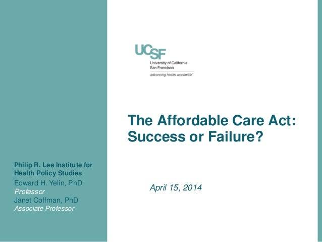 The Affordable Care Act: Success or Failure? April 15, 2014 Edward H. Yelin, PhD Professor Janet Coffman, PhD Associate Pr...