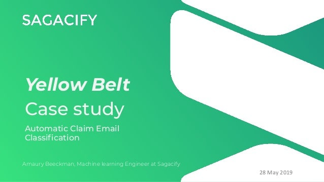 Yellow Belt Case study Amaury Beeckman, Machine learning Engineer at Sagacify 28 May 2019 Automatic Claim Email Classificat...