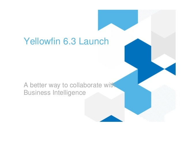 Yellowfin 6.3 LaunchA better way to collaborate withBusiness Intelligence